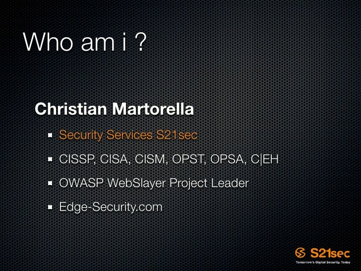 Who am i ?  Christian Martorella    Security Services S21sec    CISSP, CISA, CISM, OPST, OPSA, C|EH    OWASP WebSlayer Pro...