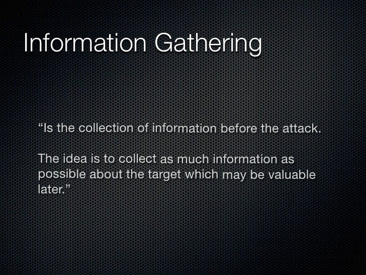 "Information Gathering    ""Is the collection of information before the attack.   The idea is to collect as much information..."
