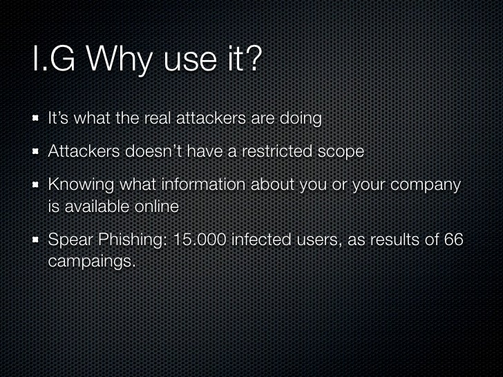 I.G Why use it?  It's what the real attackers are doing  Attackers doesn't have a restricted scope  Knowing what informati...