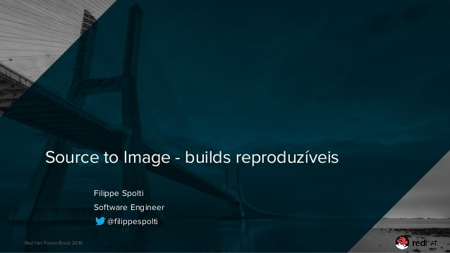 Red Hat Forum Brasil 2016 Source to Image - builds reproduzíveis Filippe Spolti Software Engineer @filippespolti