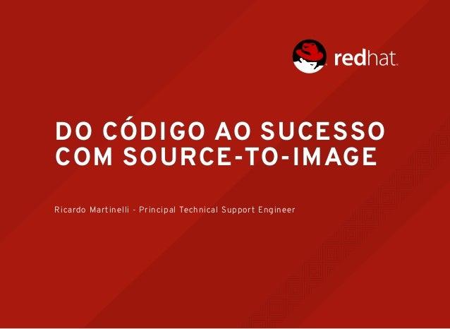 DO CÓDIGO AO SUCESSODO CÓDIGO AO SUCESSO COM SOURCE-TO-IMAGECOM SOURCE-TO-IMAGE Ricardo Martinelli - Principal Technical S...
