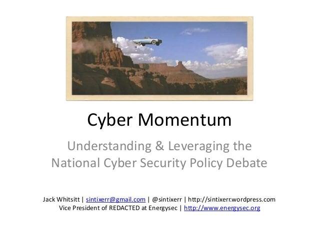 Cyber MomentumUnderstanding & Leveraging theNational Cyber Security Policy DebateJack Whitsitt | sintixerr@gmail.com | @si...