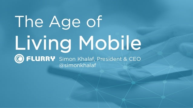 t Simon Khalaf, President & CEO @simonkhalaf The Age of Living Mobile
