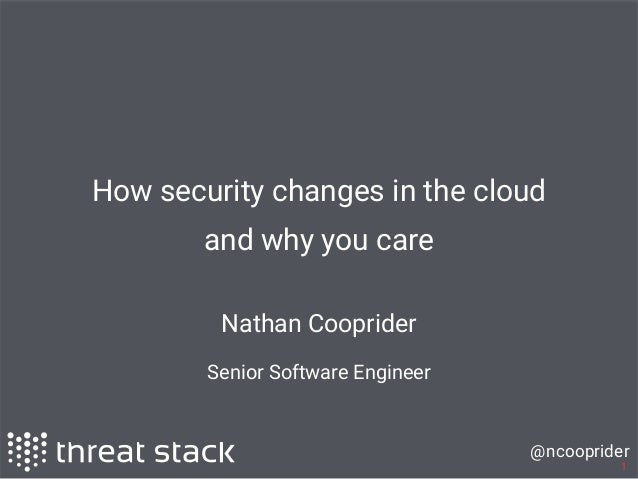 @ncooprider 1 How security changes in the cloud and why you care Nathan Cooprider Senior Software Engineer