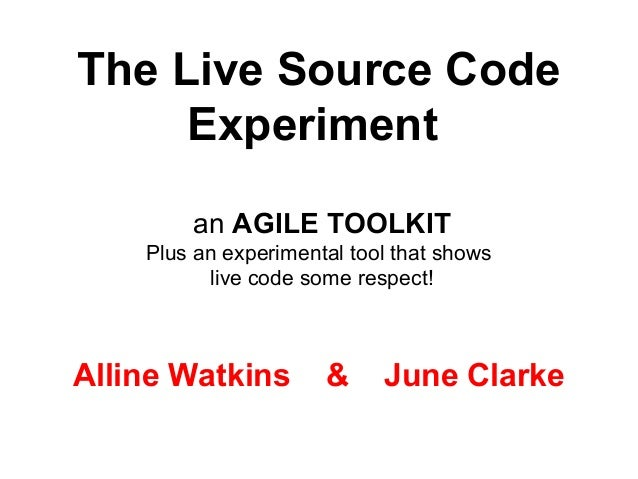 The Live Source Code Experiment an AGILE TOOLKIT Plus an experimental tool that shows live code some respect! Alline Watki...
