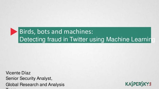 Birds, bots and machines:      Detecting fraud in Twitter using Machine LearningVicente DíazSenior Security Analyst,Global...