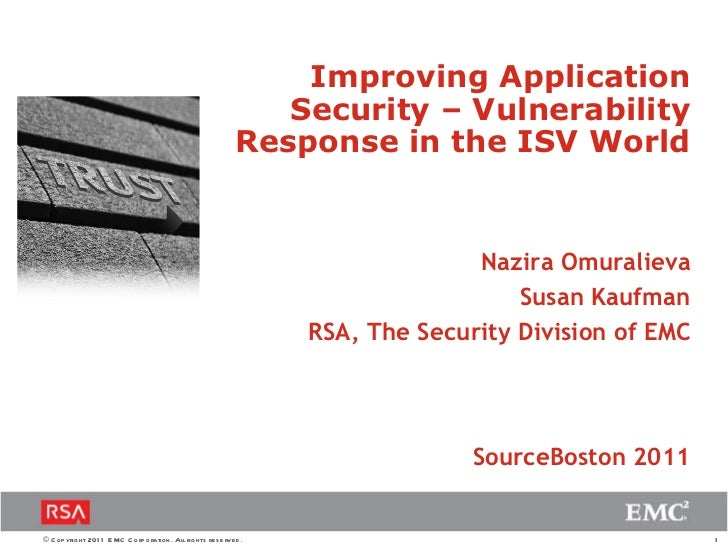 Nazira Omuralieva Susan Kaufman RSA, The Security Division of EMC Improving Application Security – Vulnerability Response ...