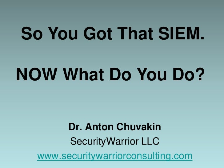 So You Got That SIEM. NOW What Do You Do?<br />Dr. Anton Chuvakin<br />SecurityWarrior LLC<br />www.securitywarriorconsul...