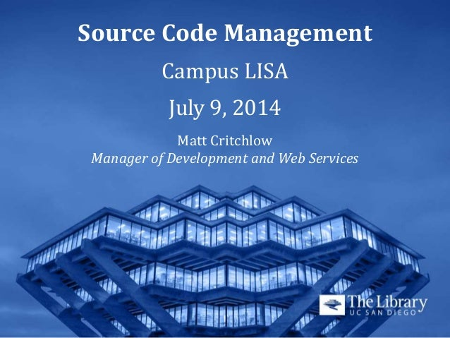 Source Code Management Campus LISA July 9, 2014 Matt Critchlow Manager of Development and Web Services