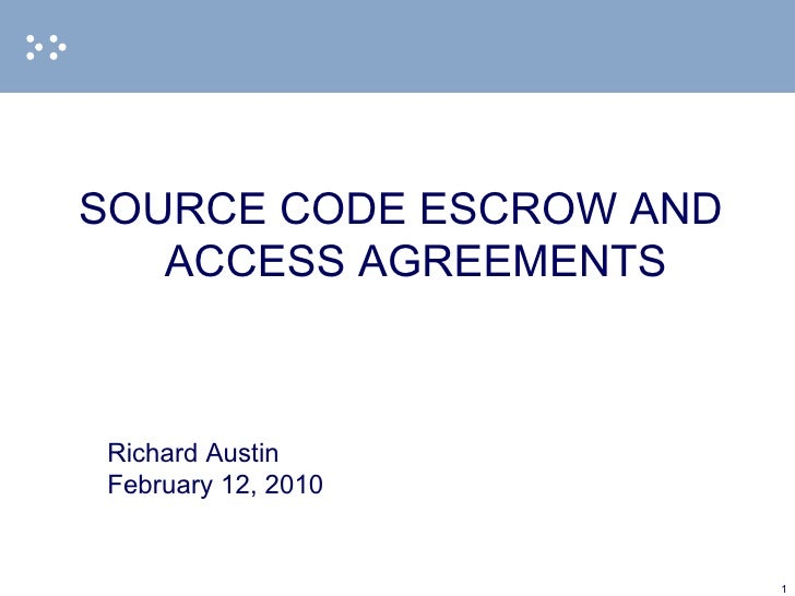 <ul><li>SOURCE CODE ESCROW AND ACCESS AGREEMENTS </li></ul><ul><li>Richard Austin </li></ul><ul><li>February 12, 2010 </li...