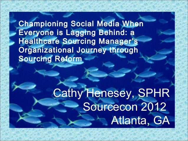 Cathy Henesey, SPHR Sourcecon 2012 Atlanta, GA Championing Social Media When Everyone is Lagging Behind: a Healthcare Sour...