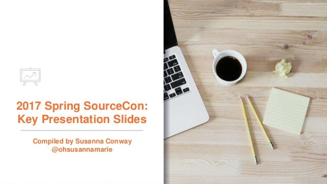 2017 Spring SourceCon: Key Presentation Slides Compiled by Susanna Conway @ohsusannamarie
