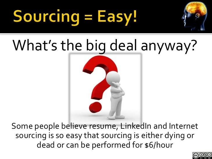 What's the big deal anyway?Some people believe resume, LinkedIn and Internet sourcing is so easy that sourcing is either d...