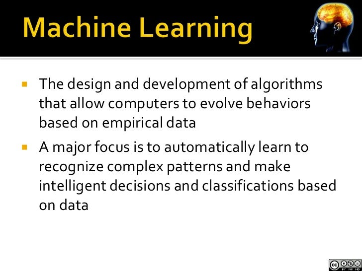    The design and development of algorithms    that allow computers to evolve behaviors    based on empirical data   A m...