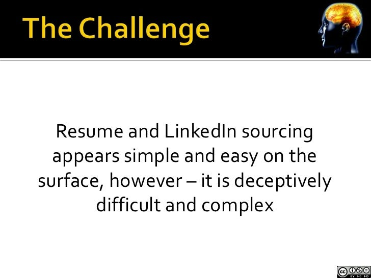 Resume and LinkedIn sourcing  appears simple and easy on thesurface, however – it is deceptively       difficult and complex