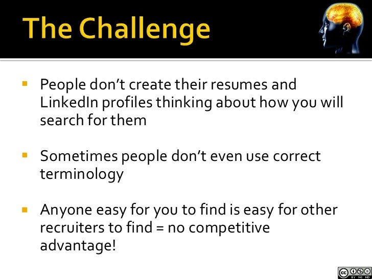  People don't create their resumes and  LinkedIn profiles thinking about how you will  search for them Sometimes people ...