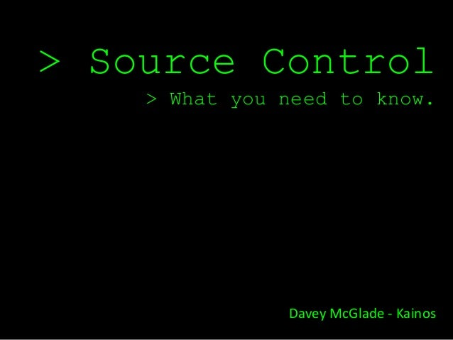 > Source Control    > What you need to know.               Davey McGlade - Kainos