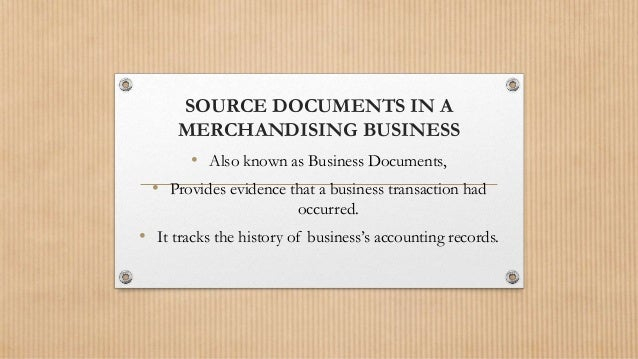 SOURCE DOCUMENTS IN A MERCHANDISING BUSINESS • Also known as Business Documents, • Provides evidence that a business trans...