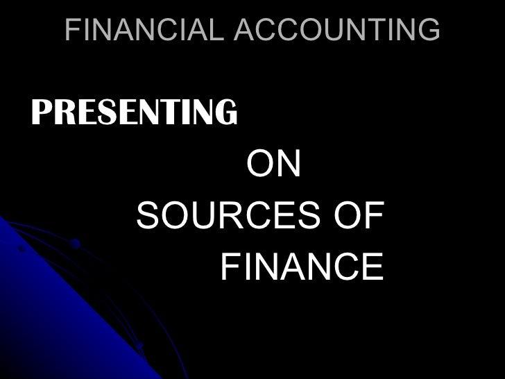FINANCIAL ACCOUNTING <ul><li>PRESENTING </li></ul><ul><li>ON </li></ul><ul><li>SOURCES OF  </li></ul><ul><li>FINANCE  </li...
