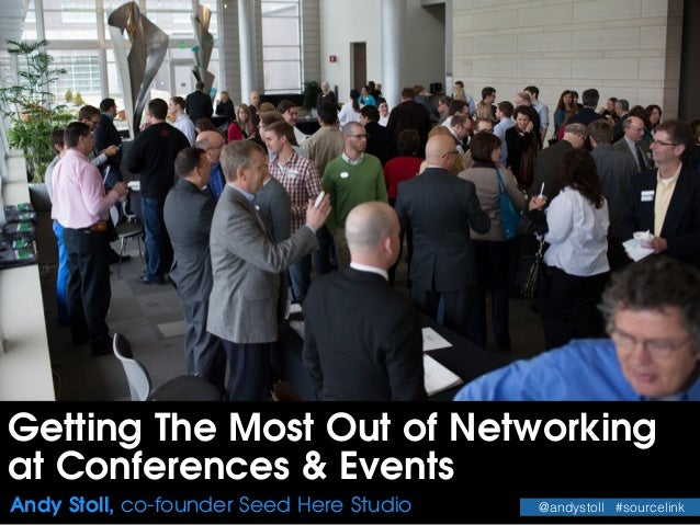 Getting The Most Out of Networking at Conferences & Events Andy Stoll, co-founder Seed Here Studio @andystoll #sourcelink