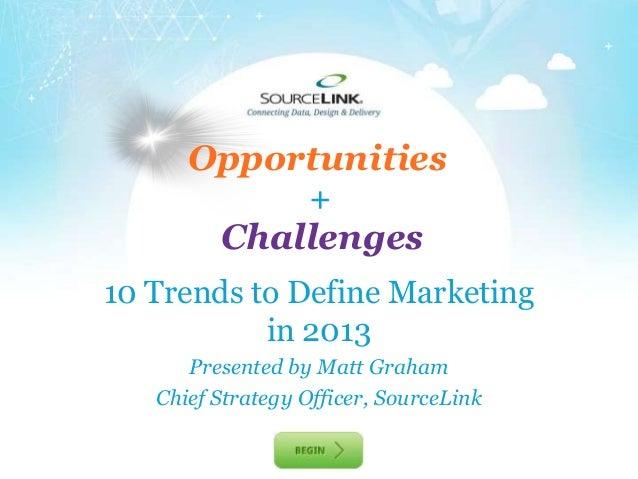 Opportunities                  +         Challenges10 Trends to Define Marketing           in 2013      Presented by Matt ...