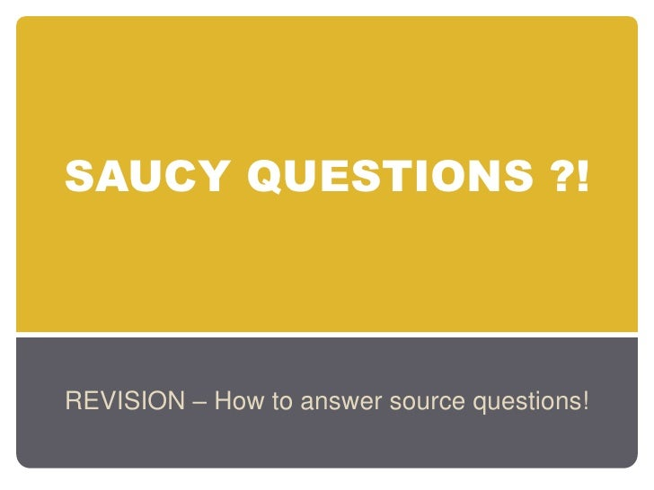 SAUCY QUESTIONS ?!     REVISION – How to answer source questions!