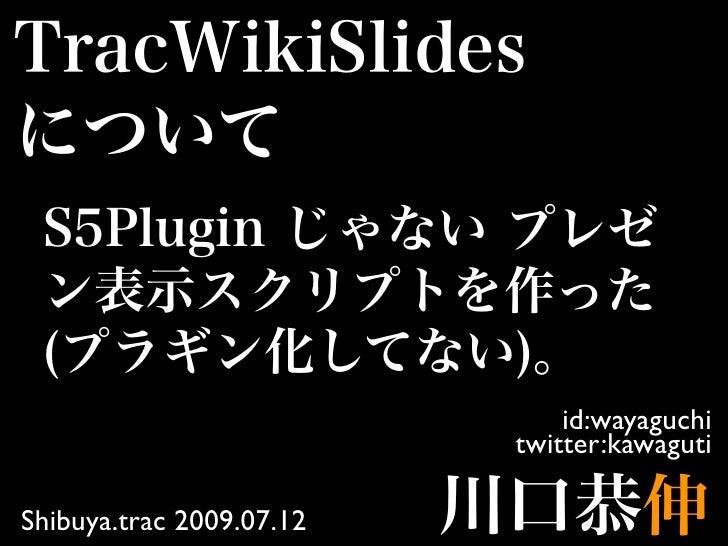 id:wayaguchi                           twitter:kawaguti  Shibuya.trac 2009.07.12