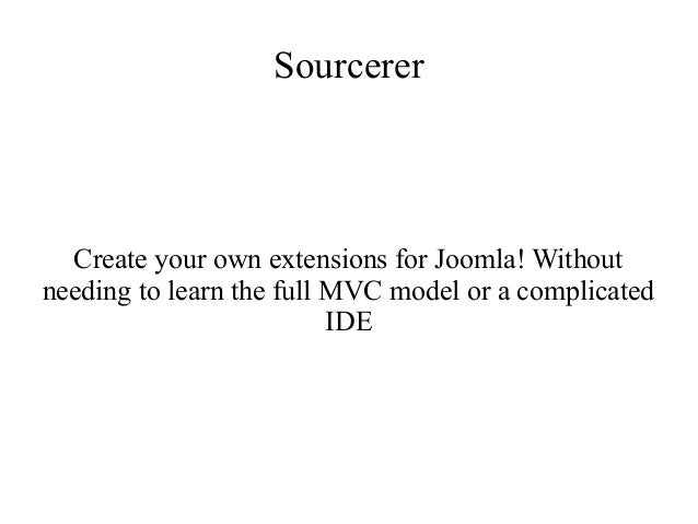 Sourcerer Create your own extensions for Joomla! Without needing to learn the full MVC model or a complicated IDE