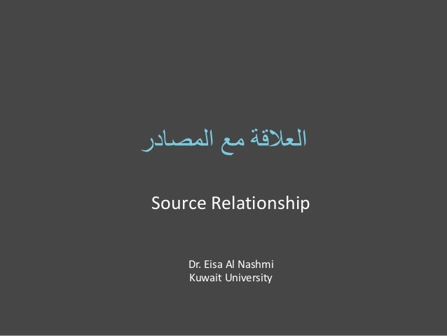 ‫العالقة مع المصادر‬ Source Relationship Dr. Eisa Al Nashmi Kuwait University
