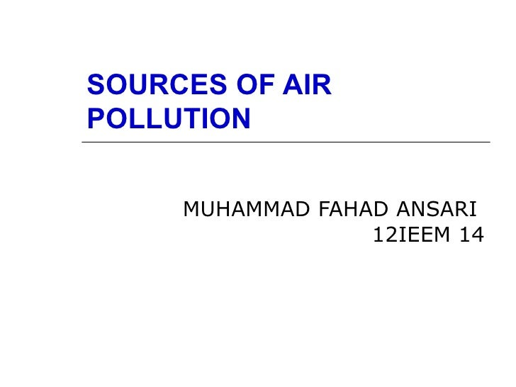SOURCES OF AIRPOLLUTION     MUHAMMAD FAHAD ANSARI                  12IEEM 14