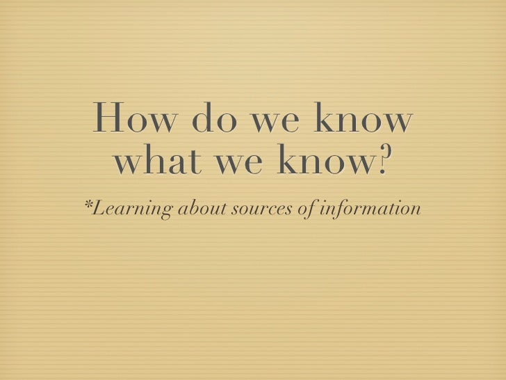 How do we know  what we know? *Learning about sources of information