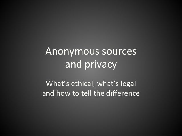Anonymous sources and privacy What's ethical, what's legal and how to tell the difference
