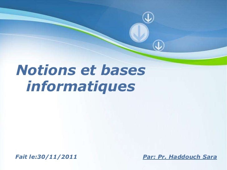 Notions et bases informatiquesFait le:30/11/2011   Powerpoint Templates Par: Pr. Haddouch Sara                            ...