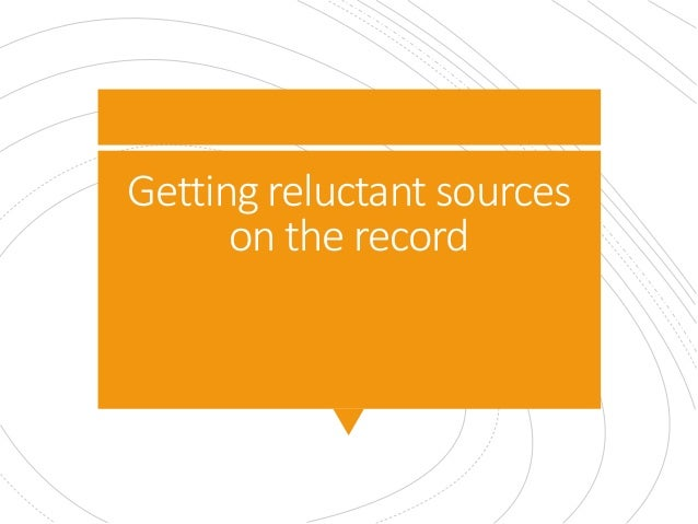 Getting reluctant sources on the record