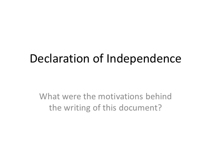 Declaration of Independence What were the motivations behind  the writing of this document?