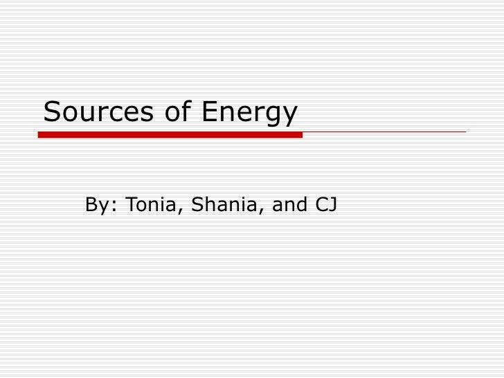 Sources of Energy By: Tonia, Shania, and CJ