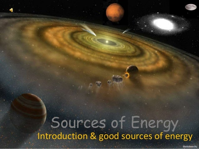 Sources of Energy  Introduction & good sources of energy