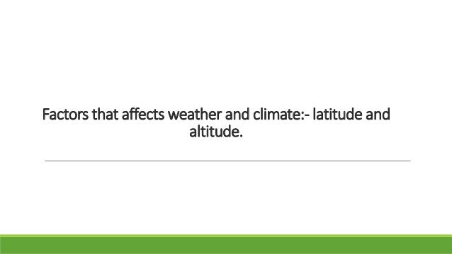Factors that affects weather and climate:- latitude and altitude.
