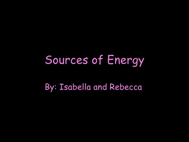 Sources of Energy By: Isabella and Rebecca