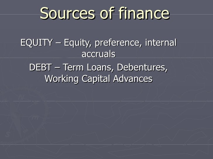 Sources of finance EQUITY – Equity, preference, internal accruals DEBT – Term Loans, Debentures, Working Capital Advances