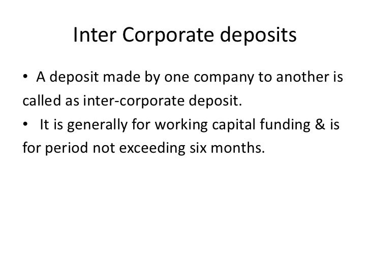Inter Corporate deposits• A deposit made by one company to another iscalled as inter-corporate deposit.• It is generally f...