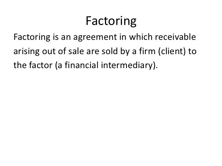 FactoringFactoring is an agreement in which receivablearising out of sale are sold by a firm (client) tothe factor (a fina...