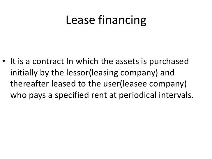 Lease financing• It is a contract In which the assets is purchased  initially by the lessor(leasing company) and  thereaft...