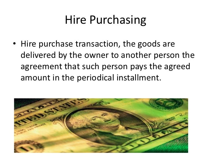 Hire Purchasing• Hire purchase transaction, the goods are  delivered by the owner to another person the  agreement that su...