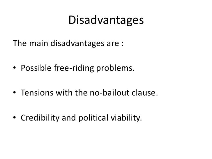 DisadvantagesThe main disadvantages are :• Possible free-riding problems.• Tensions with the no-bailout clause.• Credibili...