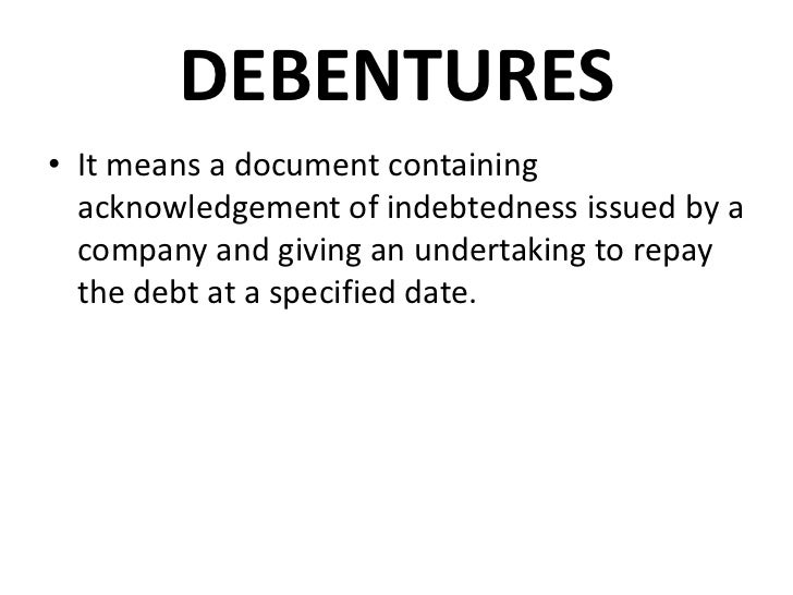 DEBENTURES• It means a document containing  acknowledgement of indebtedness issued by a  company and giving an undertaking...