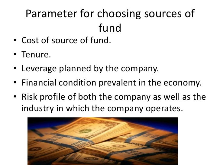 Parameter for choosing sources of                   fund•   Cost of source of fund.•   Tenure.•   Leverage planned by the ...