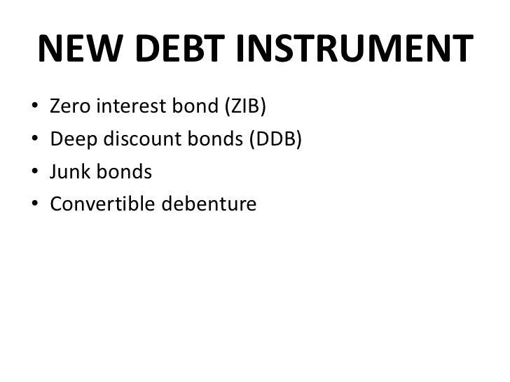 NEW DEBT INSTRUMENT•   Zero interest bond (ZIB)•   Deep discount bonds (DDB)•   Junk bonds•   Convertible debenture