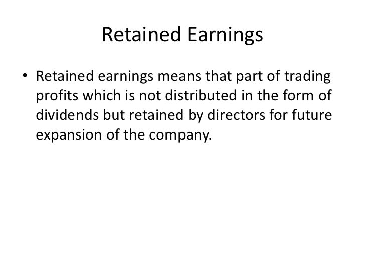Retained Earnings• Retained earnings means that part of trading  profits which is not distributed in the form of  dividend...