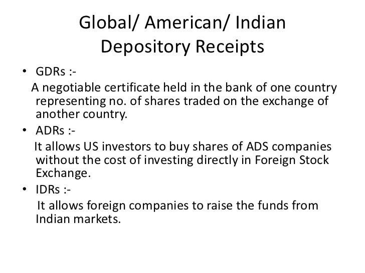 Global/ American/ Indian            Depository Receipts• GDRs :-  A negotiable certificate held in the bank of one country...